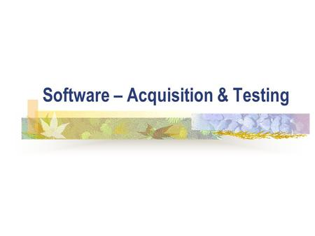 Software – Acquisition & Testing. ICT5 How to acquire software There are several options: The software may be written by the end-user; A specialist department.