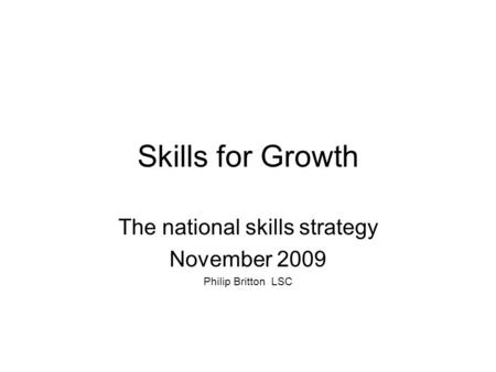 Skills for Growth The national skills strategy November 2009 Philip Britton LSC.