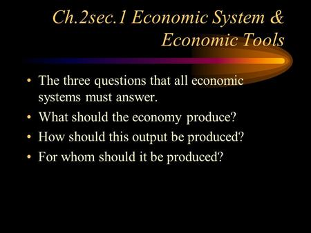 Ch.2sec.1 Economic System & Economic Tools The three questions that all economic systems must answer. What should the economy produce? How should this.