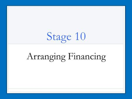 Stage 10 Arranging Financing. Sources of Financing How will you finance your business? Personal savings Credit from suppliers Loans and mortgages from.