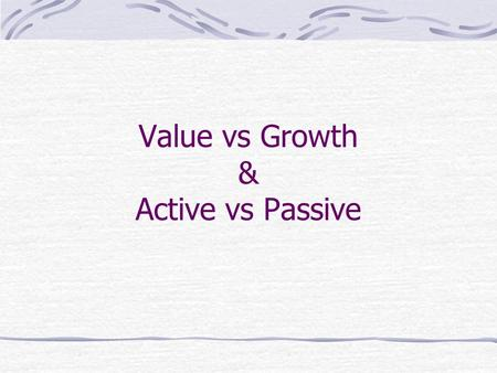 Value vs Growth & Active vs Passive. Growth Stocks Growth: High P/E Ratio (high MV/BV) Low or no dividend yield High ROA High Expected growth rate in.