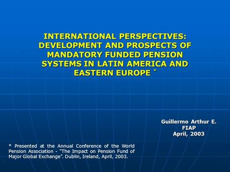 INTERNATIONAL PERSPECTIVES: DEVELOPMENT AND PROSPECTS OF MANDATORY FUNDED PENSION SYSTEMS IN LATIN AMERICA AND EASTERN EUROPE * Guillermo Arthur E. FIAP.