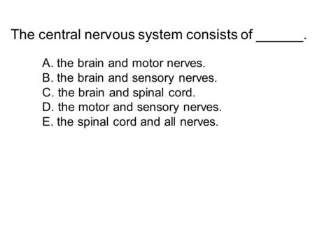 The central nervous system consists of ______.