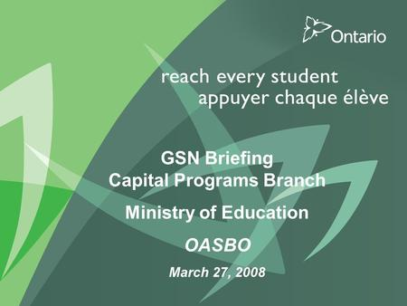 PUT TITLE HERE GSN Briefing Capital Programs Branch Ministry of Education OASBO March 27, 2008.