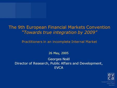 "The 9th European Financial Markets Convention ""Towards true integration by 2009"" Practitioners in an incomplete Internal Market Georges Noël Director of."