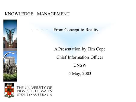 KNOWLEDGE MANAGEMENT.... From Concept to Reality A Presentation by Tim Cope Chief Information Officer UNSW 5 May, 2003.