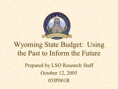Wyoming State Budget: Using the Past to Inform the Future Prepared by LSO Research Staff October 12, 2005 05IP001R.