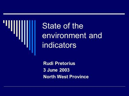 State of the environment and indicators Rudi Pretorius 3 June 2003 North West Province.