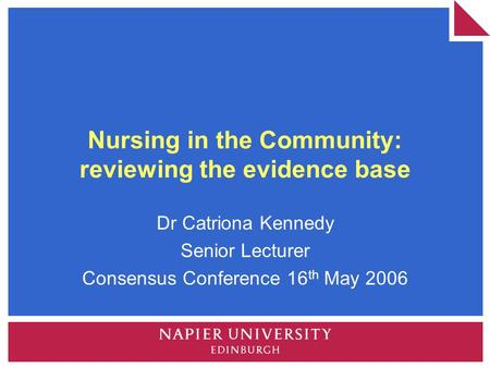 Nursing in the Community: reviewing the evidence base Dr Catriona Kennedy Senior Lecturer Consensus Conference 16 th May 2006.