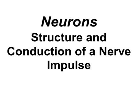 Neurons Structure and Conduction of a Nerve Impulse.