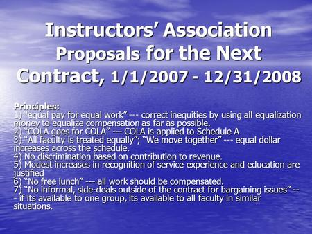 "Instructors' Association Proposals for the Next Contract, 1/1/2007 - 12/31/2008 Principles: 1) ""equal pay for equal work"" --- correct inequities by using."