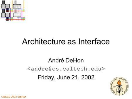 CBSSS 2002: DeHon Architecture as Interface André DeHon Friday, June 21, 2002.