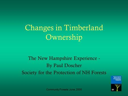 Community Forests: June, 2005 Changes in Timberland Ownership The New Hampshire Experience - By Paul Doscher Society for the Protection of NH Forests.
