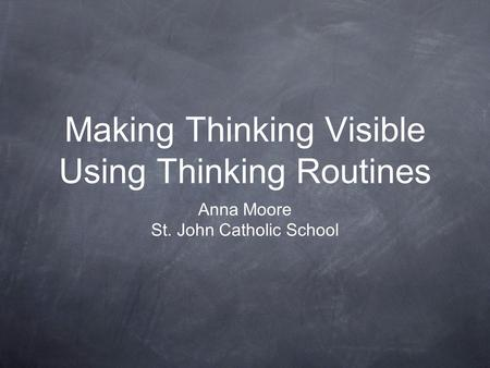 Making Thinking Visible Using Thinking Routines Anna Moore St. John Catholic School.