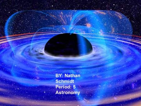 BY: Nathan Schmidt Period: 5 Astronomy. A brief history of black holes About 2 centuries ago John Michel was the first person to suggest that it was possible.