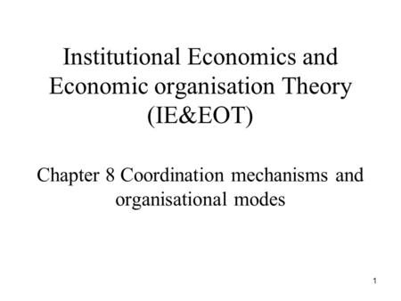 1 Institutional Economics and Economic organisation Theory (IE&EOT) Chapter 8 Coordination mechanisms and organisational modes.
