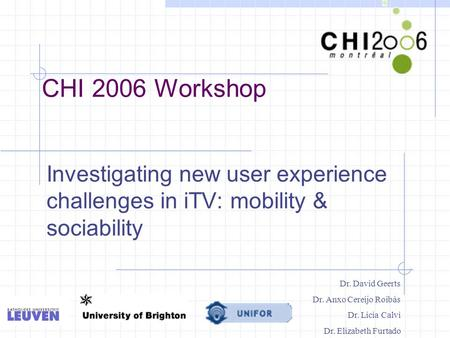 CHI 2006 Workshop Investigating new user experience challenges in iTV: mobility & sociability Dr. David Geerts Dr. Anxo Cereijo Roibàs Dr. Licia Calvi.