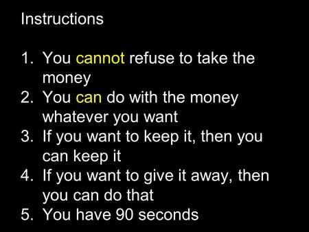 Instructions 1.You cannot refuse to take the money 2.You can do with the money whatever you want 3.If you want to keep it, then you can keep it 4.If you.