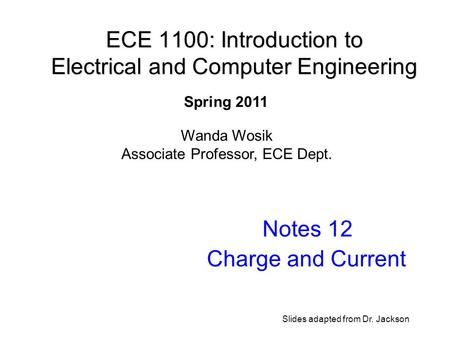 ECE 1100: Introduction to Electrical and Computer Engineering Notes 12 Charge and Current Wanda Wosik Associate Professor, ECE Dept. Spring 2011 Slides.