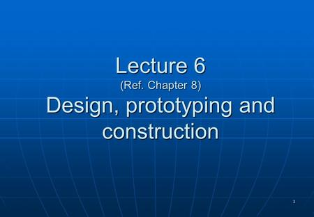 1 Lecture 6 (Ref. Chapter 8) Design, prototyping and construction.
