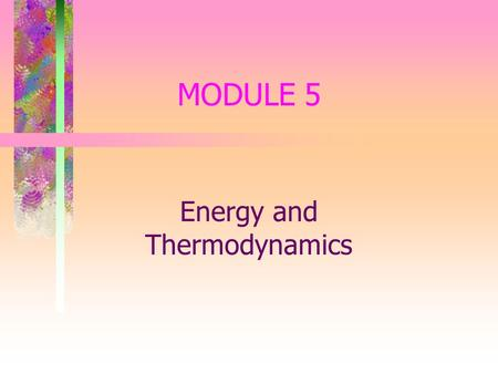 MODULE 5 Energy and Thermodynamics. Thermodynamics & Energy Thermodynamics - The science of heat and work Work - A force acting upon an object to cause.