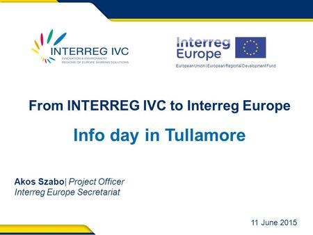 European Union | European Regional Development Fund From INTERREG IVC to Interreg Europe Info day in Tullamore Akos Szabo| Project Officer Interreg Europe.