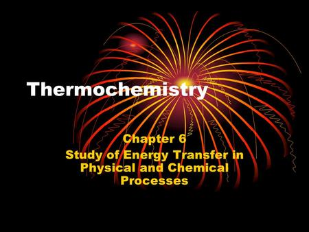 Thermochemistry Chapter 6 Study of Energy Transfer in Physical and Chemical Processes.