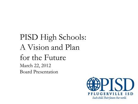 PISD High Schools: A Vision and Plan for the Future March 22, 2012 Board Presentation.