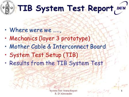 System Test Status Report R. D'Alessandro 1 TIB System Test Report Where were we ….., Mechanics (layer 3 prototype) Mother Cable & Interconnect Board System.
