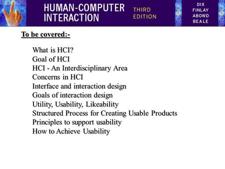 To be covered:- What is HCI? Goal of HCI HCI - An Interdisciplinary Area Concerns in HCI Interface and interaction design Goals of interaction design Utility,