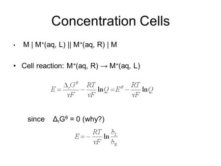 Concentration Cells M | M + (aq, L) || M + (aq, R) | M Cell reaction: M + (aq, R) → M + (aq, L) since Δ r G θ = 0 (why?)