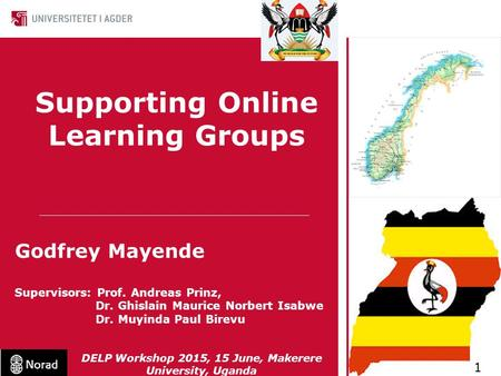 Supporting Online Learning Groups Godfrey Mayende Supervisors: Prof. Andreas Prinz, Dr. Ghislain Maurice Norbert Isabwe Dr. Muyinda Paul Birevu 1 DELP.