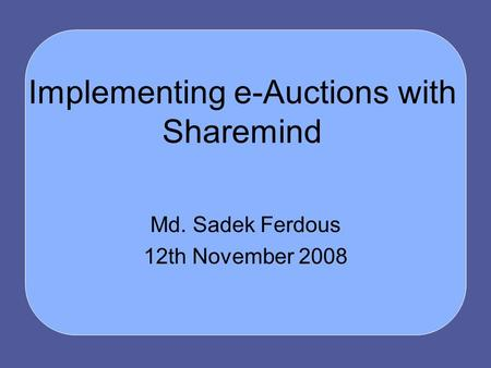 Implementing e-Auctions with Sharemind Md. Sadek Ferdous 12th November 2008.