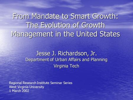 From Mandate to Smart Growth: The Evolution of Growth Management in the United States Jesse J. Richardson, Jr. Department of Urban Affairs and Planning.