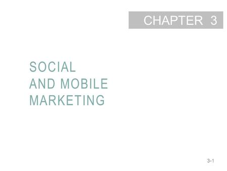 3-1 CHAPTER SOCIAL AND MOBILE MARKETING 3. 3-2 LEARNING OBJECTIVES Describe the 4E framework of social media marketing. Understand the types of social.