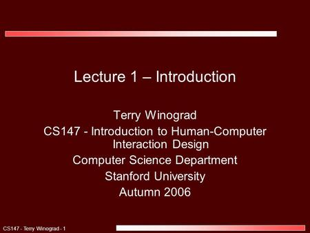 CS147 - Terry Winograd - 1 Lecture 1 – Introduction Terry Winograd CS147 - Introduction to Human-Computer Interaction Design Computer Science Department.