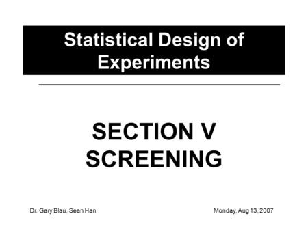 Dr. Gary Blau, Sean HanMonday, Aug 13, 2007 Statistical Design of Experiments SECTION V SCREENING.