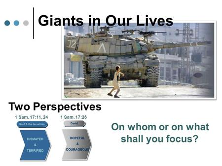 Giants in Our Lives Two Perspectives 1 Sam. 17:11, 24 On whom or on what shall you focus? 1 Sam. 17:26.