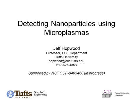 Detecting Nanoparticles using Microplasmas Jeff Hopwood Professor, ECE Department Tufts University 617-627-4358 Supported by NSF.