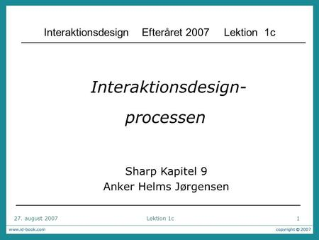 27. august 2007 Lektion 1c 1 Interaktionsdesign- processen Sharp Kapitel 9 Anker Helms Jørgensen Interaktionsdesign Efteråret 2007 Lektion 1c.