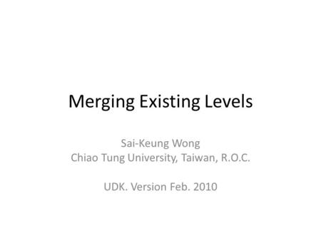 Merging Existing Levels Sai-Keung Wong Chiao Tung University, Taiwan, R.O.C. UDK. Version Feb. 2010.