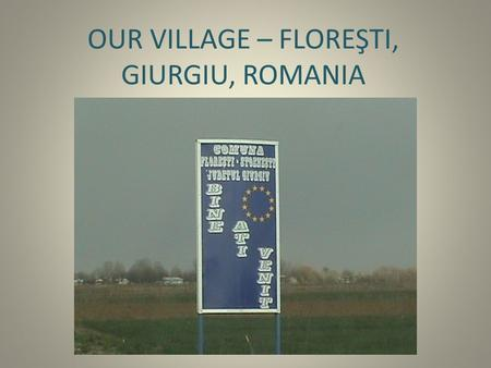 OUR VILLAGE – FLOREŞTI, GIURGIU, ROMANIA. Special characteristics It's an accessible recreation area for the metropolitan area, being in the vicinity.