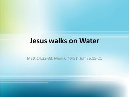 Jesus walks on Water Matt.14:22-33, Mark 6:45-51, John 6:15-21.