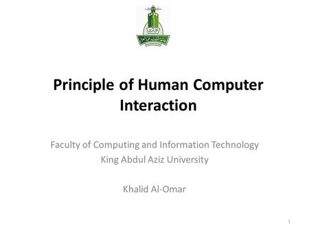 Principle of Human Computer Interaction Faculty of Computing and Information Technology King Abdul Aziz University Khalid Al-Omar 1.