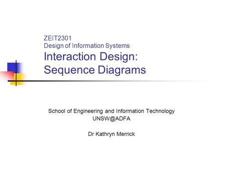 ZEIT2301 Design of Information Systems Interaction Design: Sequence Diagrams School of Engineering and Information Technology Dr Kathryn Merrick.