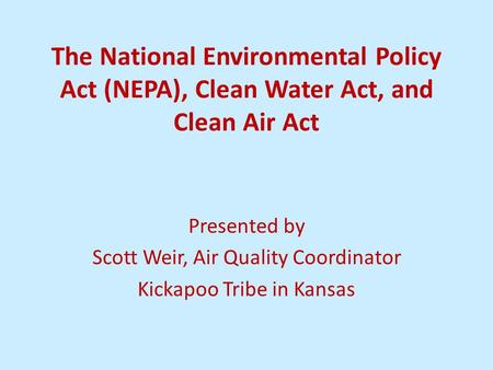 The National Environmental Policy Act (NEPA), Clean Water Act, and Clean Air Act Presented by Scott Weir, Air Quality Coordinator Kickapoo Tribe in Kansas.