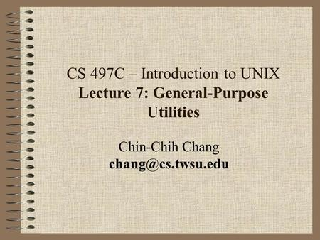 CS 497C – Introduction to UNIX Lecture 7: General-Purpose Utilities Chin-Chih Chang