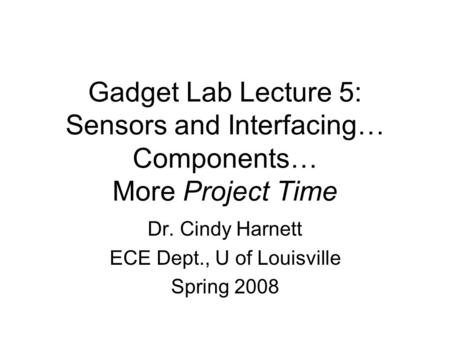 Gadget Lab Lecture 5: Sensors and Interfacing… Components… More Project Time Dr. Cindy Harnett ECE Dept., U of Louisville Spring 2008.