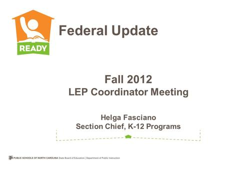 Fall 2012 LEP Coordinator Meeting Helga Fasciano Section Chief, K-12 Programs Federal Update.