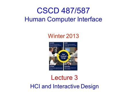 CSCD 487/587 Human Computer Interface Winter 2013 Lecture 3 HCI and Interactive Design.